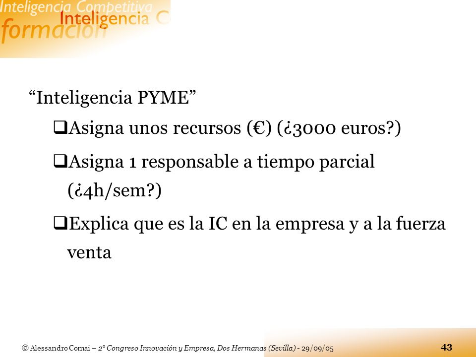 © Alessandro Comai – 2° Congreso Innovación y Empresa, Dos Hermanas (Sevilla) - 29/09/05 43 Inteligencia PYME Asigna unos recursos () (¿3000 euros?) A