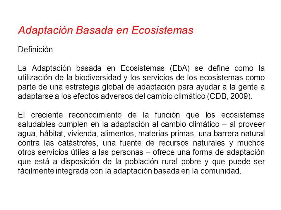 Adaptación Basada en Ecosistemas Definición La Adaptación basada en Ecosistemas (EbA) se define como la utilización de la biodiversidad y los servicio