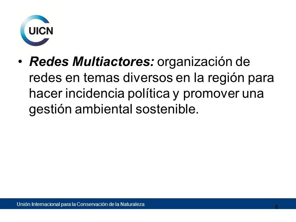 Unión Internacional para la Conservación de la Naturaleza Redes Multiactores: organización de redes en temas diversos en la región para hacer incidenc