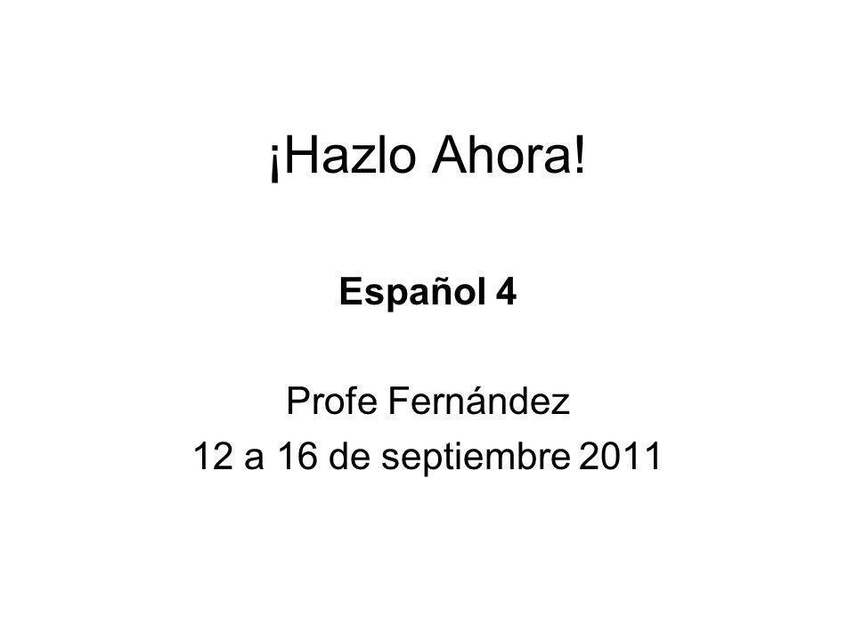 ¡Hazlo Ahora! Español 4 Profe Fernández 12 a 16 de septiembre 2011