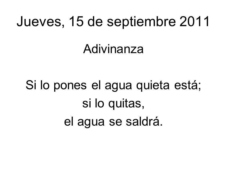 Jueves, 15 de septiembre 2011 Adivinanza Si lo pones el agua quieta está; si lo quitas, el agua se saldrá.