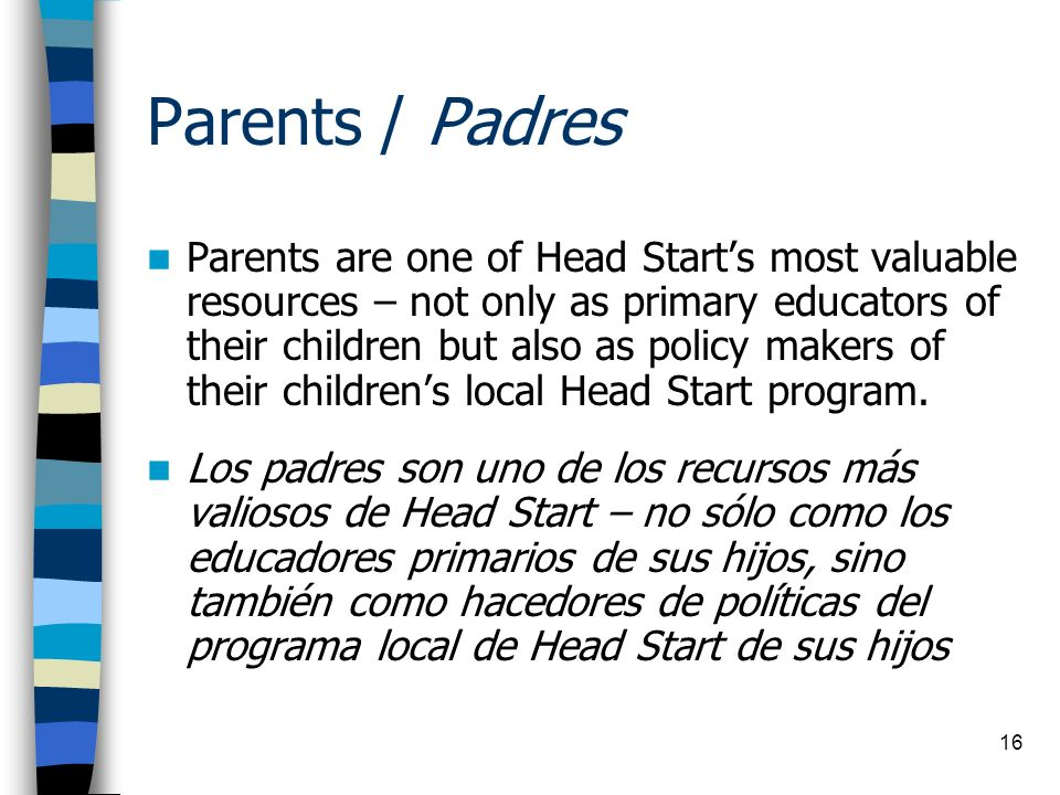 16 Parents / Padres Parents are one of Head Starts most valuable resources – not only as primary educators of their children but also as policy makers