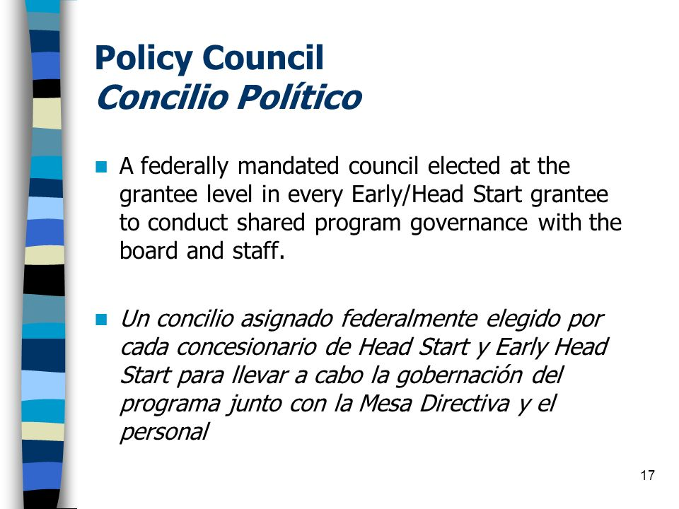 17 Policy Council Concilio Político A federally mandated council elected at the grantee level in every Early/Head Start grantee to conduct shared prog
