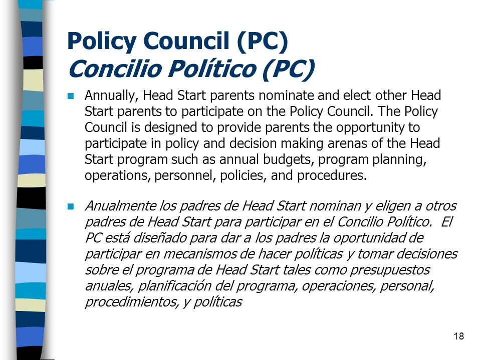 18 Policy Council (PC) Concilio Político (PC) Annually, Head Start parents nominate and elect other Head Start parents to participate on the Policy Co