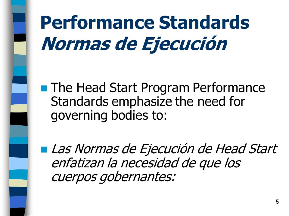 5 Performance Standards Normas de Ejecución The Head Start Program Performance Standards emphasize the need for governing bodies to: Las Normas de Eje