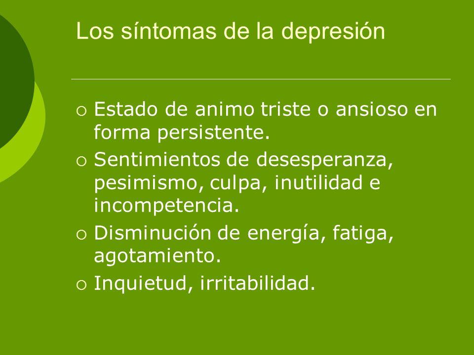 Los síntomas de la depresión Estado de animo triste o ansioso en forma persistente. Sentimientos de desesperanza, pesimismo, culpa, inutilidad e incom