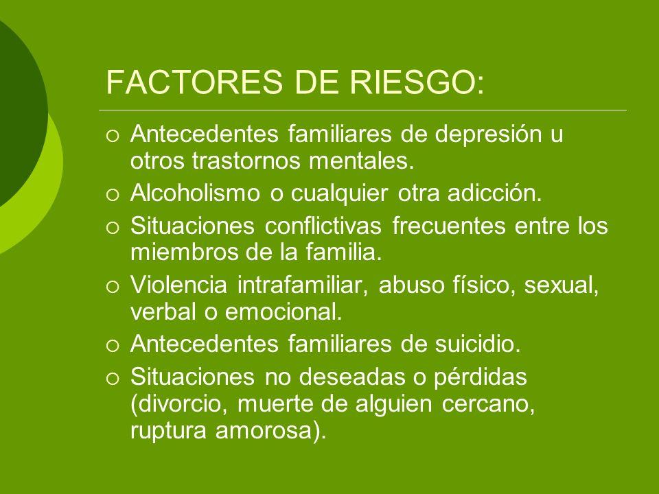 FACTORES DE RIESGO: Antecedentes familiares de depresión u otros trastornos mentales. Alcoholismo o cualquier otra adicción. Situaciones conflictivas