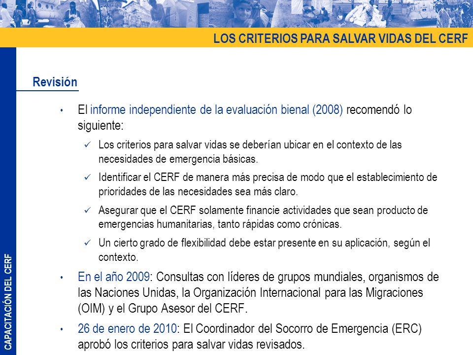 CAPACITACIÓN DEL CERF El informe independiente de la evaluación bienal (2008) recomendó lo siguiente: Los criterios para salvar vidas se deberían ubicar en el contexto de las necesidades de emergencia básicas.