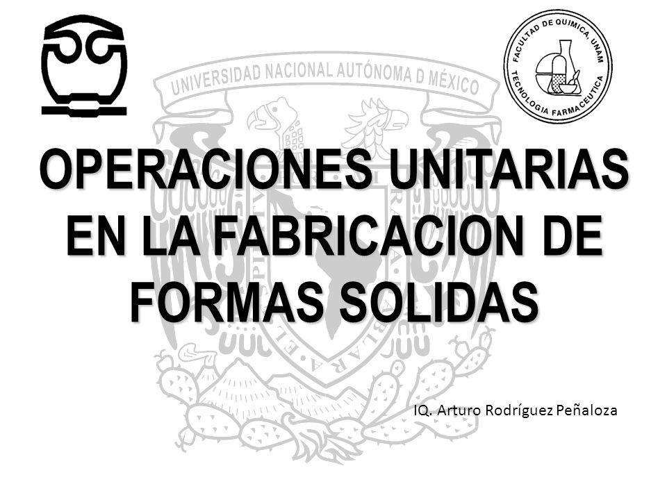 OPERACIONES UNITARIAS EN LA FABRICACION DE FORMAS SOLIDAS IQ. Arturo Rodríguez Peñaloza