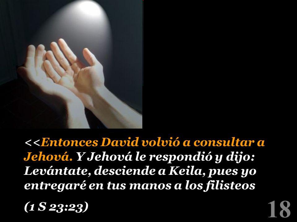18 <<Entonces David volvió a consultar a Jehová. Y Jehová le respondió y dijo: Levántate, desciende a Keila, pues yo entregaré en tus manos a los fili
