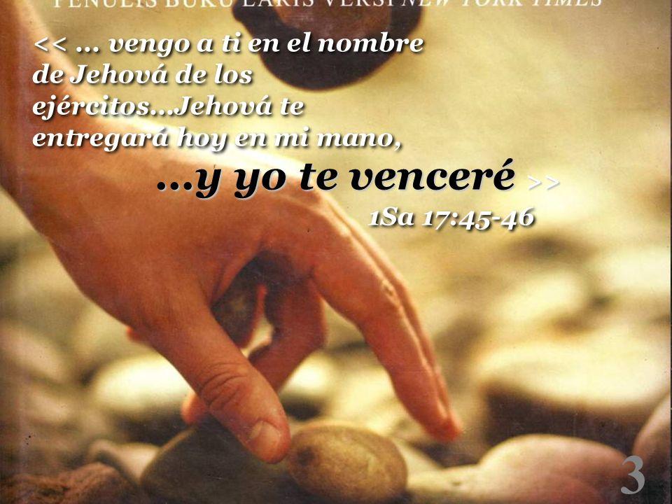 3 <<... vengo a ti en el nombre de Jehová de los ejércitos...Jehová te entregará hoy en mi mano, 1Sa 17:45-46...y yo te venceré >>