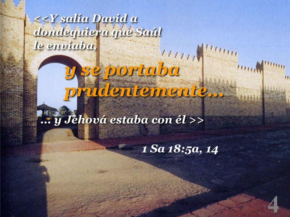 4 <<Y salía David a dondequiera que Saúl le enviaba, y se portaba prudentemente... 1 Sa 18:5a, 14... y Jehová estaba con él >>