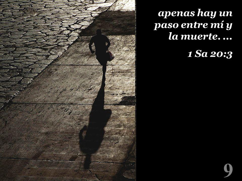 9 apenas hay un paso entre mí y la muerte.... 1 Sa 20:3 apenas hay un paso entre mí y la muerte.... 1 Sa 20:3