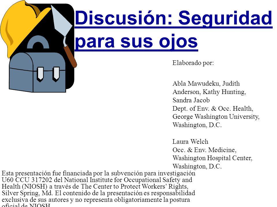 Discusión: Seguridad para sus ojos Esta presentación fue financiada por la subvención para investigación U60 CCU 317202 del National Institute for Occ