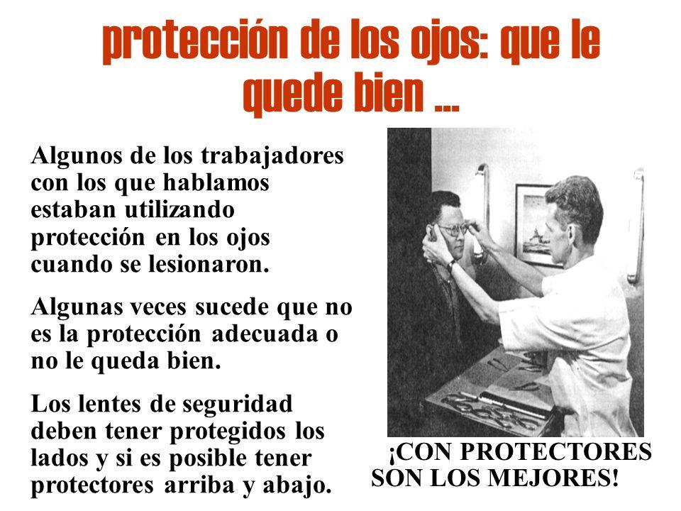 protección de los ojos: que le quede bien... Algunos de los trabajadores con los que hablamos estaban utilizando protección en los ojos cuando se lesi