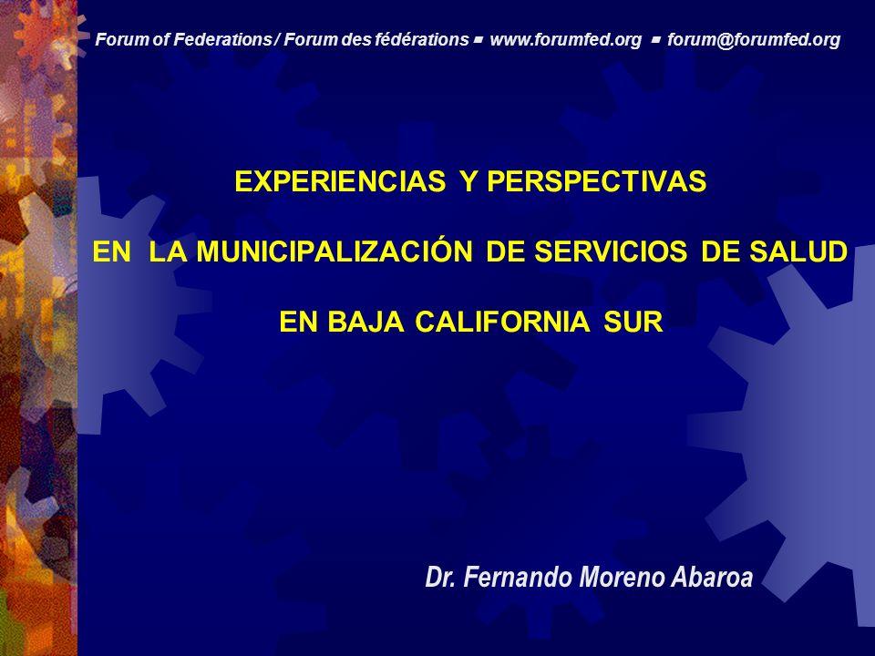 EXPERIENCIAS Y PERSPECTIVAS EN LA MUNICIPALIZACIÓN DE SERVICIOS DE SALUD EN BAJA CALIFORNIA SUR Dr. Fernando Moreno Abaroa Forum of Federations / Foru