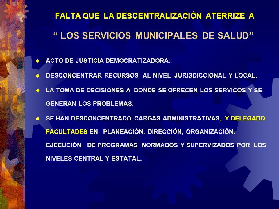 FALTA QUE LA DESCENTRALIZACIÓN ATERRIZE A LOS SERVICIOS MUNICIPALES DE SALUD ACTO DE JUSTICIA DEMOCRATIZADORA. DESCONCENTRAR RECURSOS AL NIVEL JURISDI