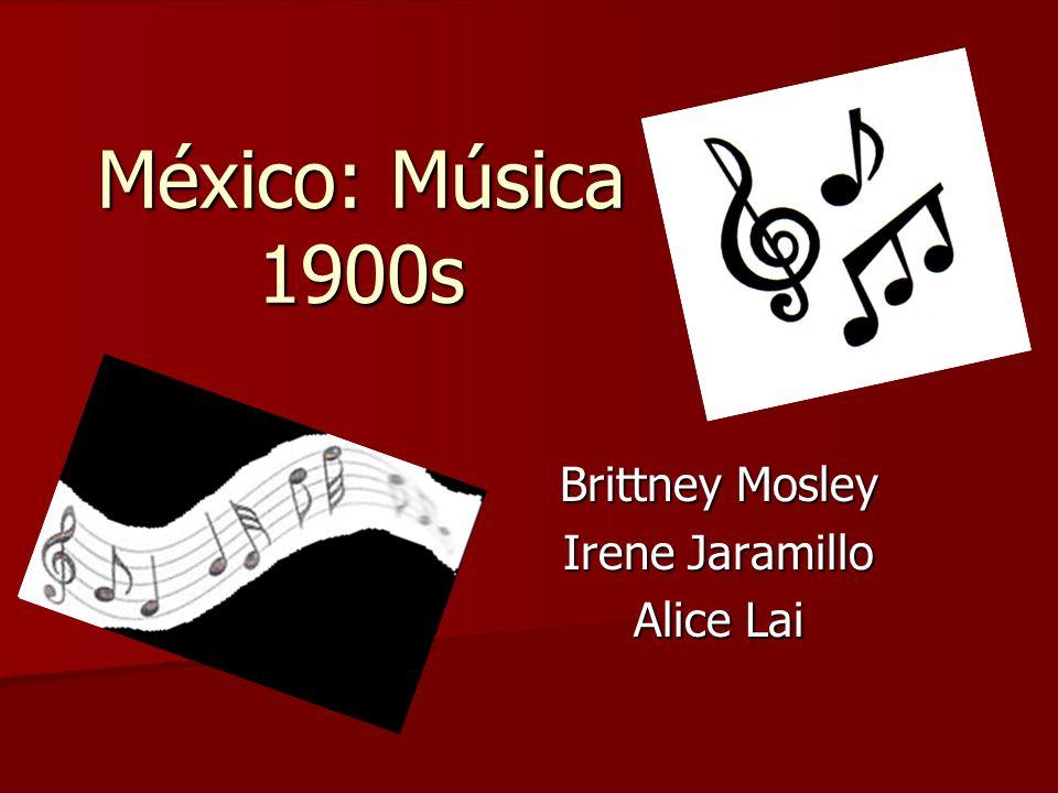 México: Música 1900s Brittney Mosley Irene Jaramillo Alice Lai