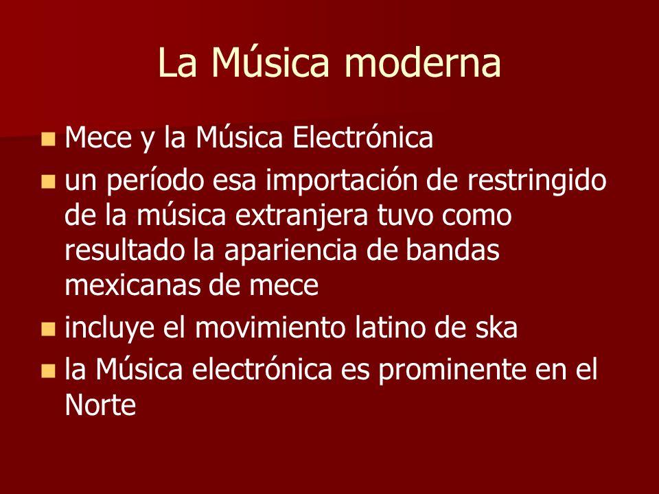 La Música moderna Mece y la Música Electrónica un período esa importación de restringido de la música extranjera tuvo como resultado la apariencia de bandas mexicanas de mece incluye el movimiento latino de ska la Música electrónica es prominente en el Norte