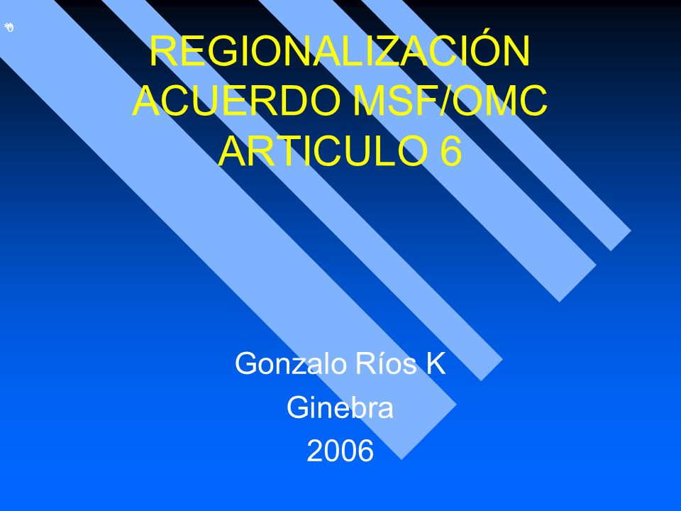 * * 0 REGIONALIZACIÓN ACUERDO MSF/OMC ARTICULO 6 Gonzalo Ríos K Ginebra 2006