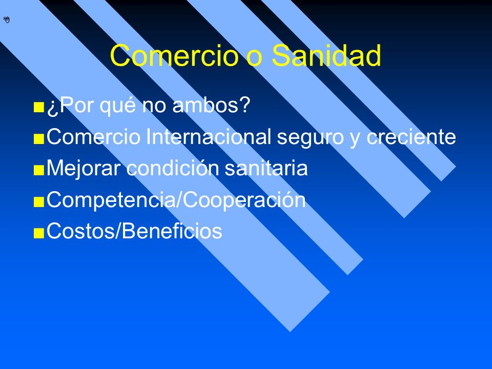 * * 0 Comercio o Sanidad ¿Por qué no ambos? Comercio Internacional seguro y creciente Mejorar condición sanitaria Competencia/Cooperación Costos/Benef