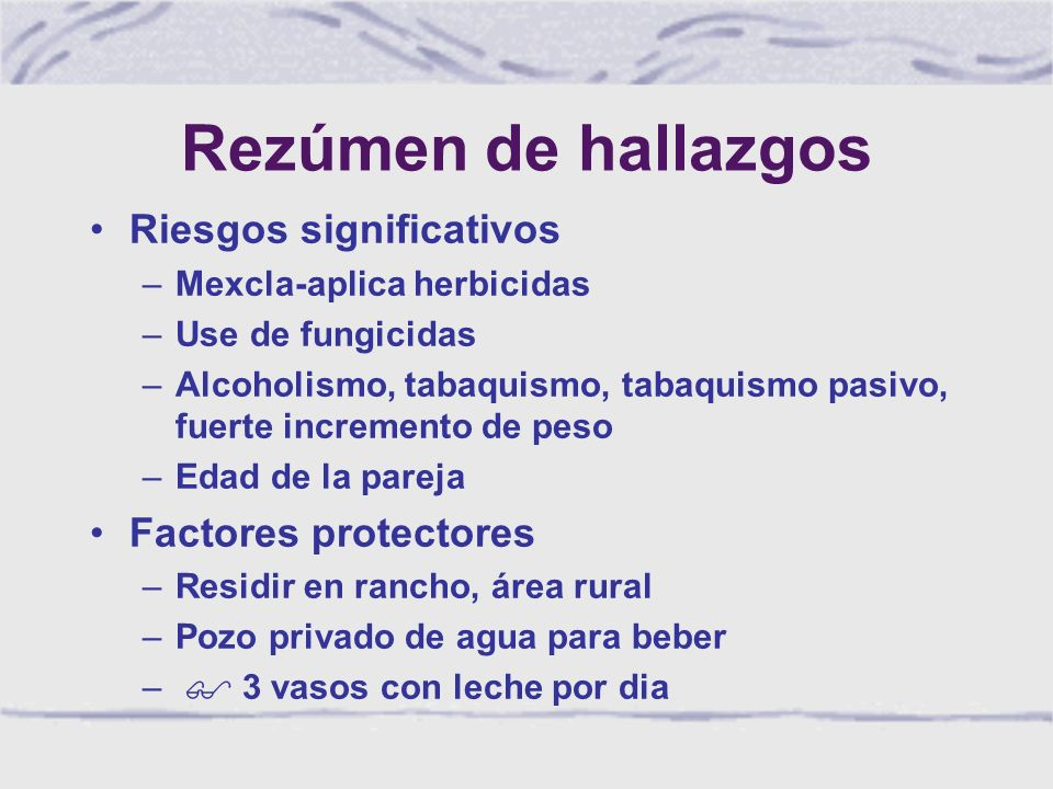 Rezúmen de hallazgos Riesgos significativos –Mexcla-aplica herbicidas –Use de fungicidas –Alcoholismo, tabaquismo, tabaquismo pasivo, fuerte incremento de peso –Edad de la pareja Factores protectores –Residir en rancho, área rural –Pozo privado de agua para beber – $ 3 vasos con leche por dia
