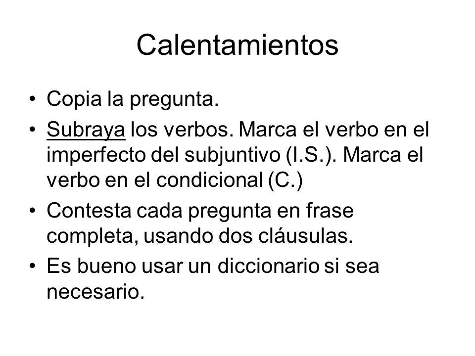 Calentamientos Copia la pregunta. Subraya los verbos. Marca el verbo en el imperfecto del subjuntivo (I.S.). Marca el verbo en el condicional (C.) Con