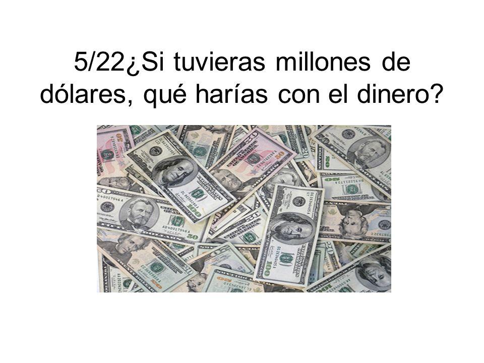 5/22¿Si tuvieras millones de dólares, qué harías con el dinero?