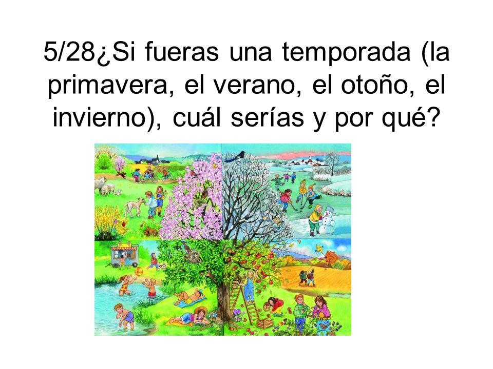 5/28¿Si fueras una temporada (la primavera, el verano, el otoño, el invierno), cuál serías y por qué?