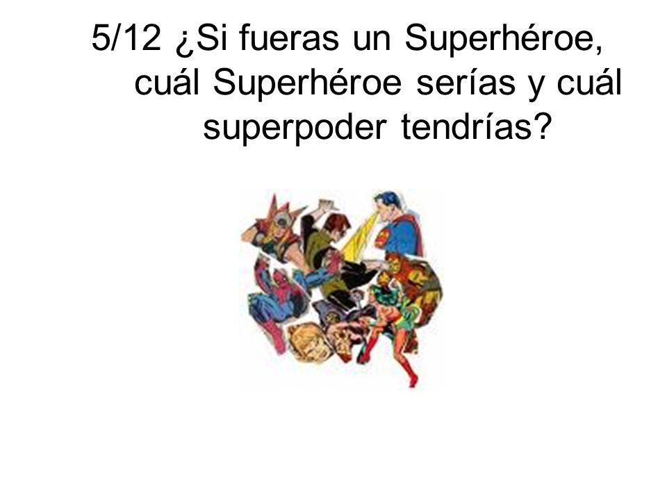 5/12 ¿Si fueras un Superhéroe, cuál Superhéroe serías y cuál superpoder tendrías?