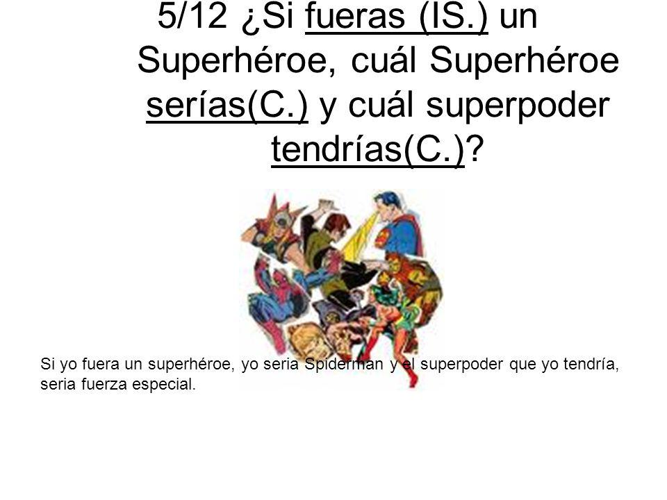5/12 ¿Si fueras (IS.) un Superhéroe, cuál Superhéroe serías(C.) y cuál superpoder tendrías(C.)? Si yo fuera un superhéroe, yo seria Spiderman y el sup