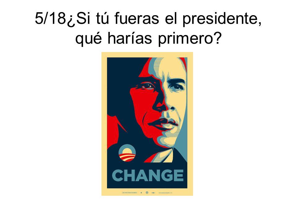 5/18¿Si tú fueras el presidente, qué harías primero?