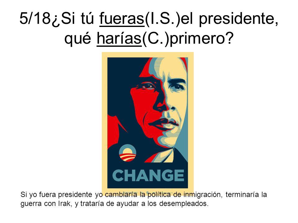 5/18¿Si tú fueras(I.S.)el presidente, qué harías(C.)primero? Si yo fuera presidente yo cambiaría la política de inmigración, terminaría la guerra con