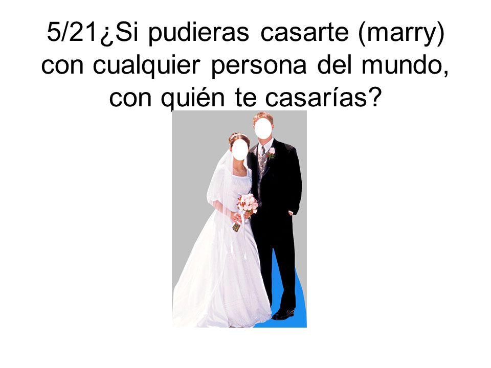 5/21¿Si pudieras casarte (marry) con cualquier persona del mundo, con quién te casarías?