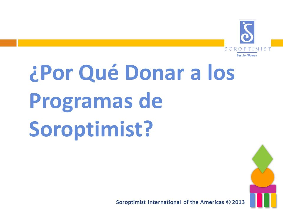 Soroptimist International of the Americas 2013 ¿Por Qué Donar a los Programas de Soroptimist?