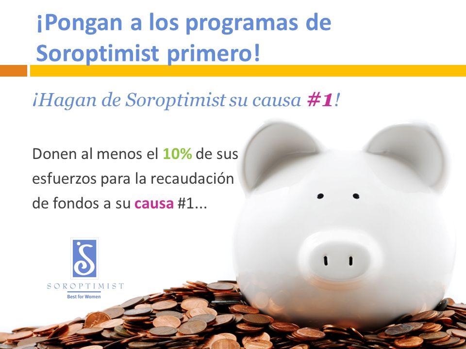 ¡Pongan a los programas de Soroptimist primero! ¡Hagan de Soroptimist su causa #1 ! Donen al menos el 10% de sus esfuerzos para la recaudación de fond