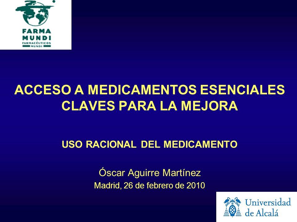 ACCESO A MEDICAMENTOS ESENCIALES CLAVES PARA LA MEJORA USO RACIONAL DEL MEDICAMENTO Óscar Aguirre Martínez Madrid, 26 de febrero de 2010