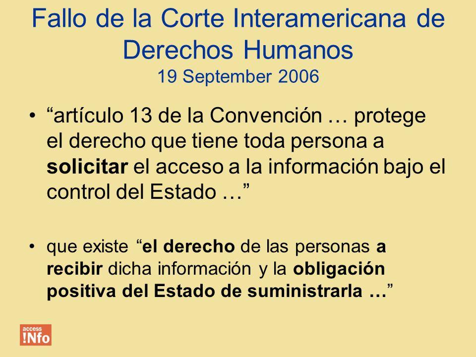 Fallo de la Corte Interamericana de Derechos Humanos 19 September 2006 artículo 13 de la Convención … protege el derecho que tiene toda persona a solicitar el acceso a la información bajo el control del Estado … que existe el derecho de las personas a recibir dicha información y la obligación positiva del Estado de suministrarla …