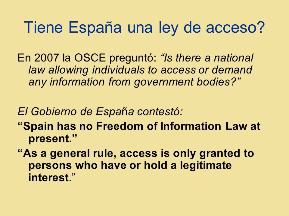Tiene España una ley de acceso? En 2007 la OSCE preguntó: Is there a national law allowing individuals to access or demand any information from govern