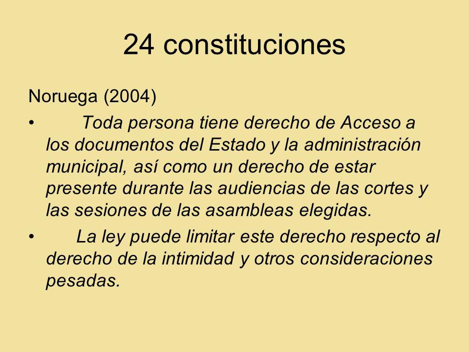 24 constituciones Noruega (2004) Toda persona tiene derecho de Acceso a los documentos del Estado y la administración municipal, así como un derecho de estar presente durante las audiencias de las cortes y las sesiones de las asambleas elegidas.