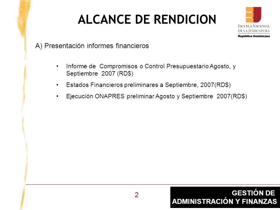 GESTIÓN DE ADMINISTRACIÓN Y FINANZAS ALCANCE DE RENDICION Informe de Compromisos o Control Presupuestario Agosto, y Septiembre 2007 (RD$) Estados Financieros preliminares a Septiembre, 2007(RD$) Ejecución ONAPRES preliminar Agosto y Septiembre 2007(RD$) A) Presentación informes financieros 2