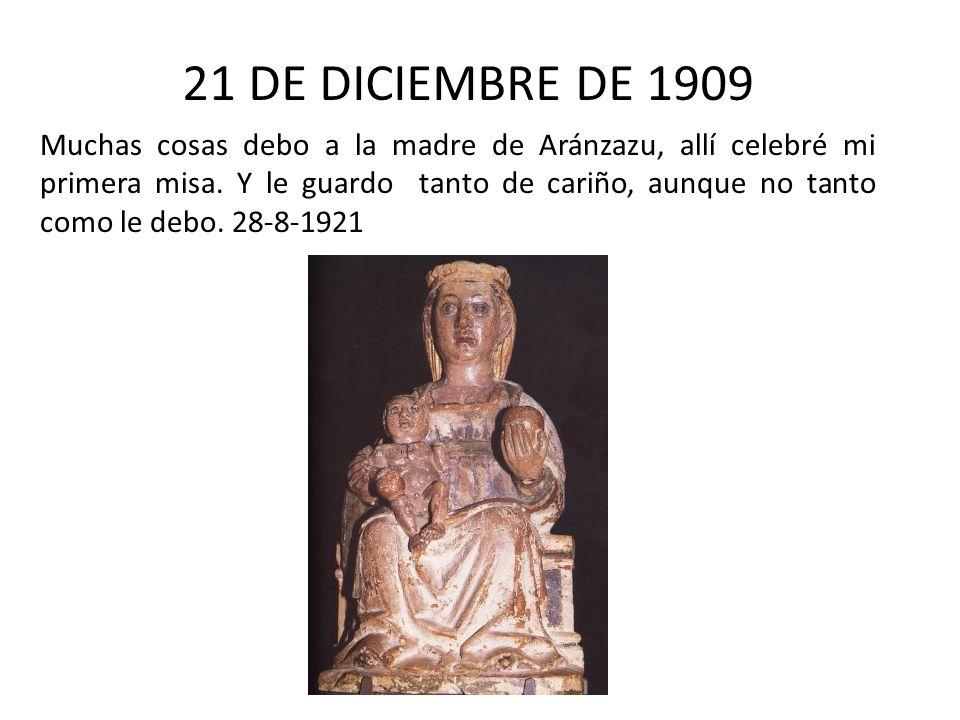 21 DE DICIEMBRE DE 1909 Muchas cosas debo a la madre de Aránzazu, allí celebré mi primera misa. Y le guardo tanto de cariño, aunque no tanto como le d