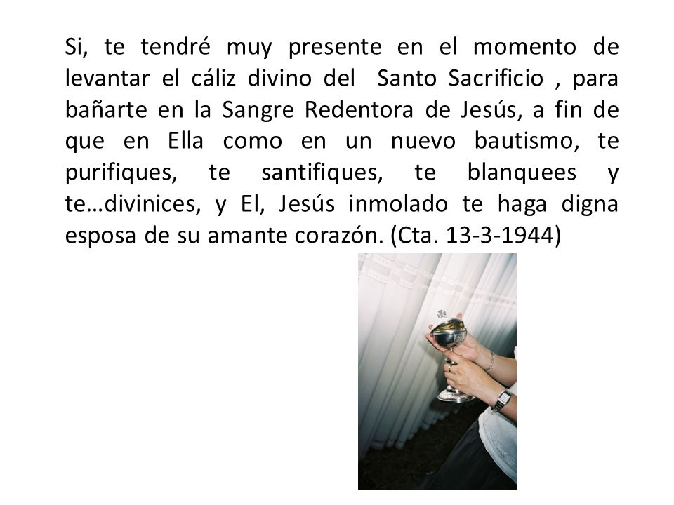 Si, te tendré muy presente en el momento de levantar el cáliz divino del Santo Sacrificio, para bañarte en la Sangre Redentora de Jesús, a fin de que