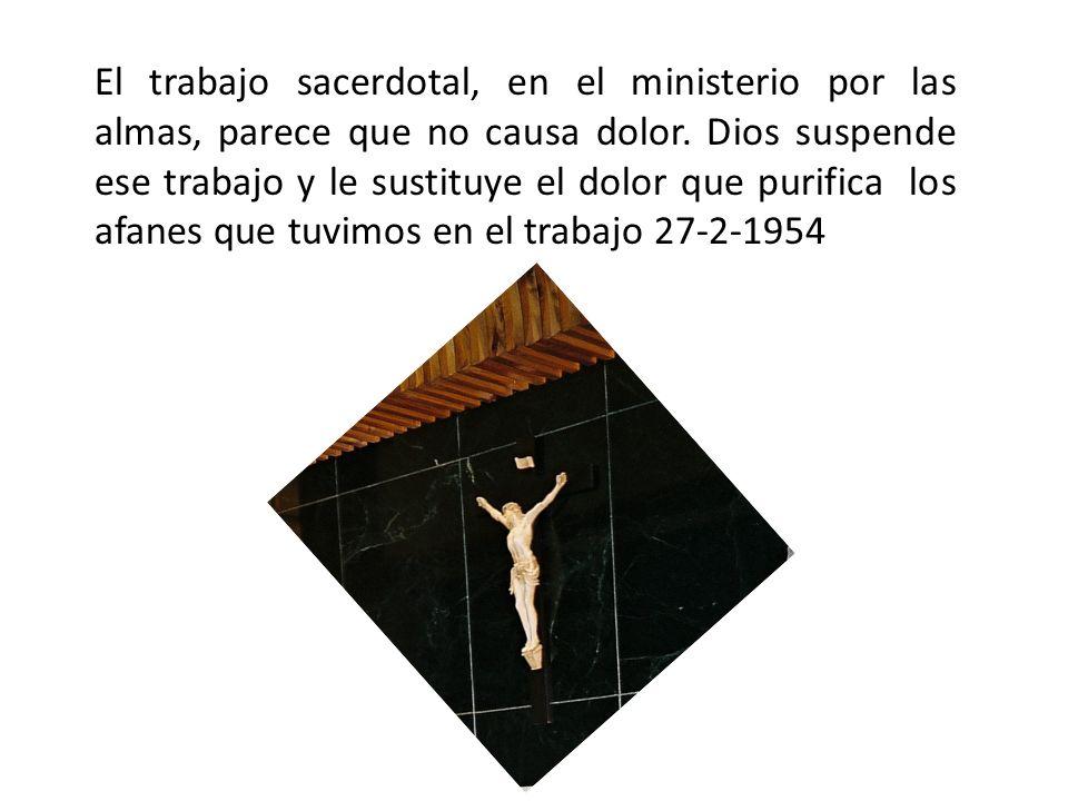 El trabajo sacerdotal, en el ministerio por las almas, parece que no causa dolor. Dios suspende ese trabajo y le sustituye el dolor que purifica los a