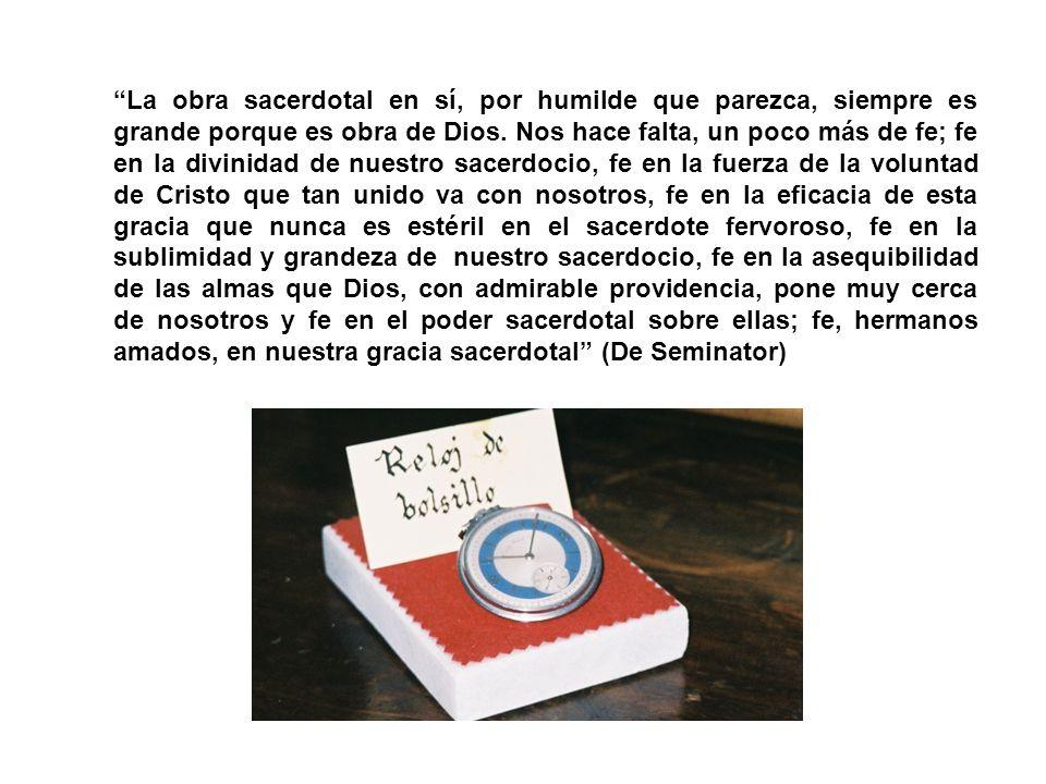La obra sacerdotal en sí, por humilde que parezca, siempre es grande porque es obra de Dios. Nos hace falta, un poco más de fe; fe en la divinidad de