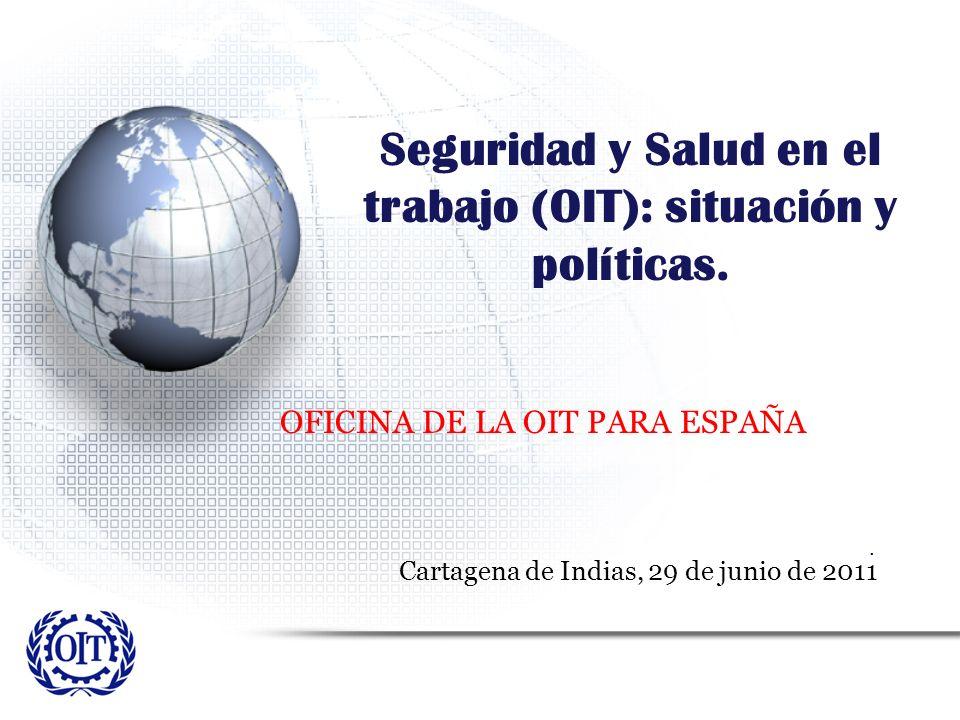 Seguridad y Salud en el trabajo (OIT): situación y políticas. OFICINA DE LA OIT PARA ESPAÑA. Cartagena de Indias, 29 de junio de 2011