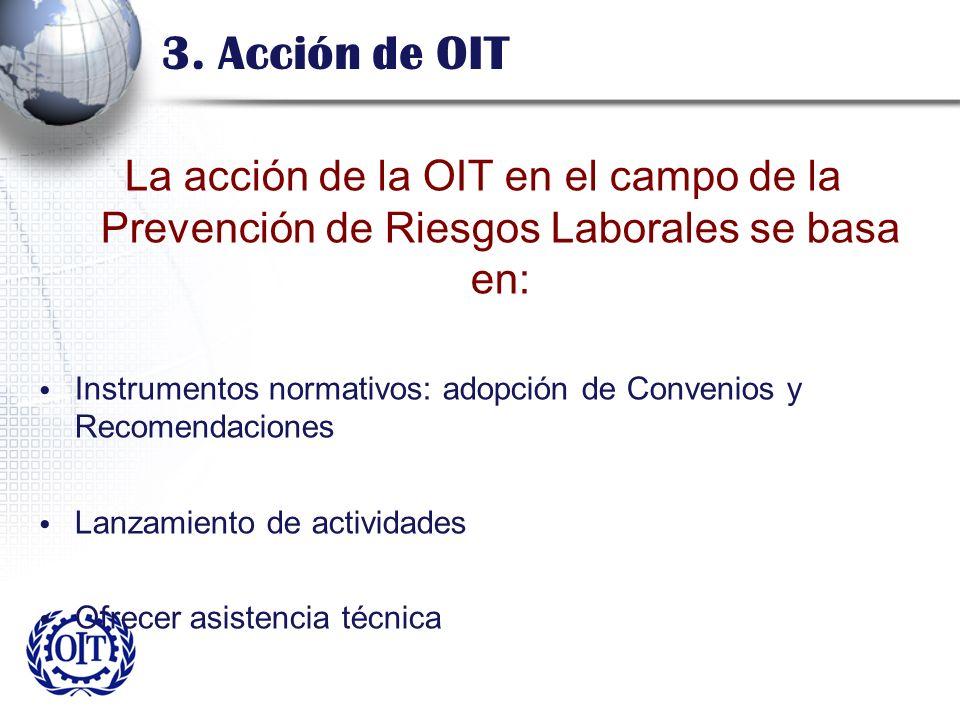 3. Acción de OIT La acción de la OIT en el campo de la Prevención de Riesgos Laborales se basa en: Instrumentos normativos: adopción de Convenios y Re