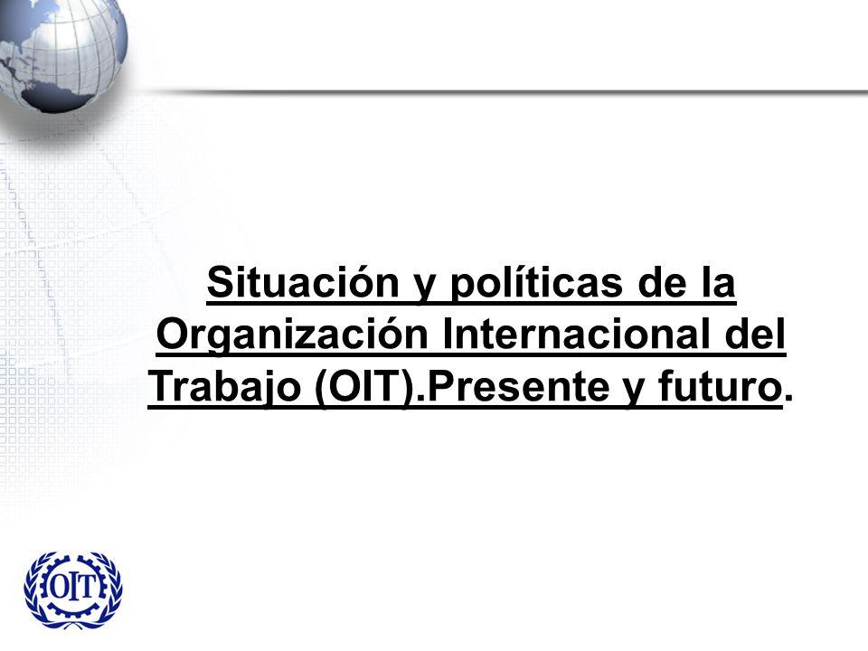 Situación y políticas de la Organización Internacional del Trabajo (OIT).Presente y futuro.
