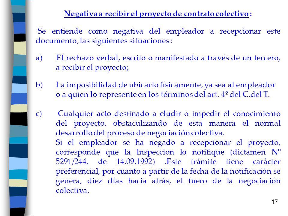 17 Negativa a recibir el proyecto de contrato colectivo : Se entiende como negativa del empleador a recepcionar este documento, las siguientes situaci