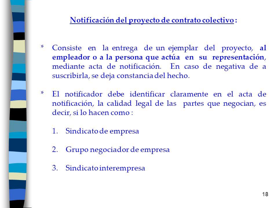 18 Notificación del proyecto de contrato colectivo : * Consiste en la entrega de un ejemplar del proyecto, al empleador o a la persona que actúa en su